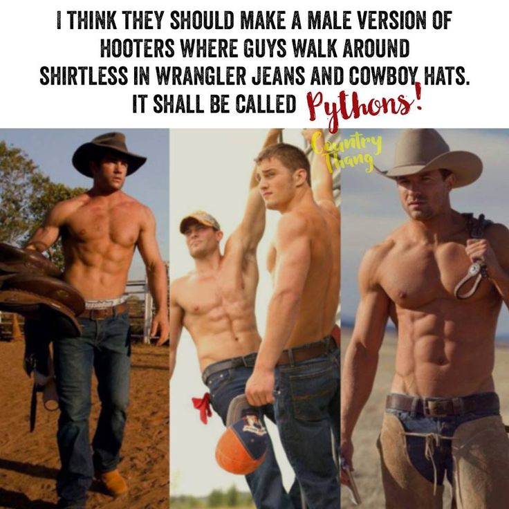I think they should make a male version of hooters where guys walk around shirtless in wrangler jeans and cowboy hats. It shall be called PYTHONS!