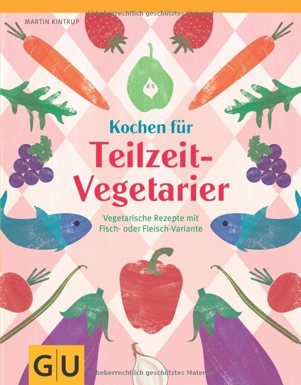 Kochen für Teilzeit-Vegetarier: Fotos: mona binner Vegetarische Rezepte mit Fisch- oder Fleisch-Variante GU Amazon.de: Martin Kintrup: Bücher