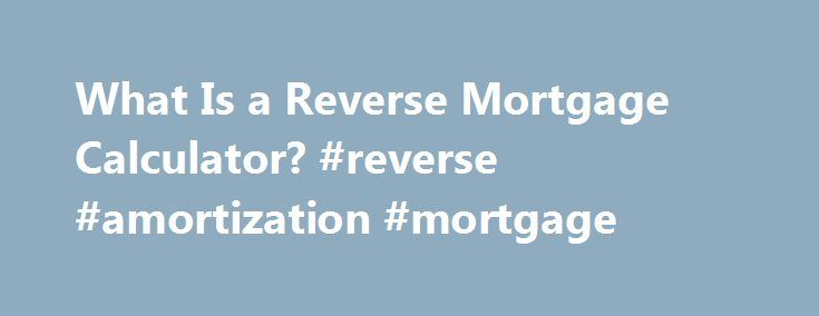 What Is a Reverse Mortgage Calculator? #reverse #amortization #mortgage http://mesa.remmont.com/what-is-a-reverse-mortgage-calculator-reverse-amortization-mortgage/  # What Is a Reverse Mortgage Calculator? The reverse mortgage program is designed exclusively for senior citizens to give borrowers access to some of the equity in their home. Just how much equity can be accessed depends on a number of factors. A reverse mortgage eliminates the borrower s mortgage, and therefore the mortgage…