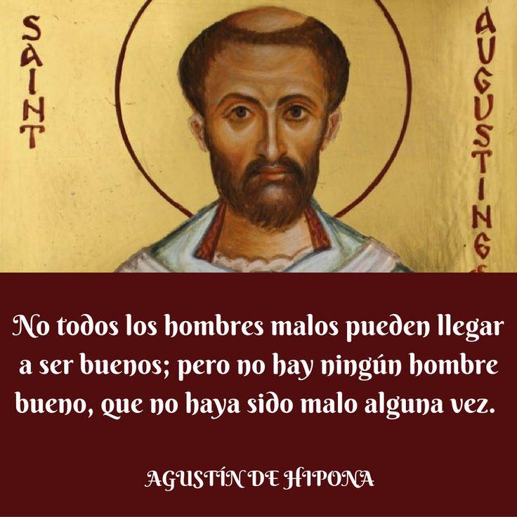 Agustín de Hipona. No todos los hombres malos pueden llegar a ser buenos; pero no hay ningún hombre bueno que no haya sido malo alguna vez.