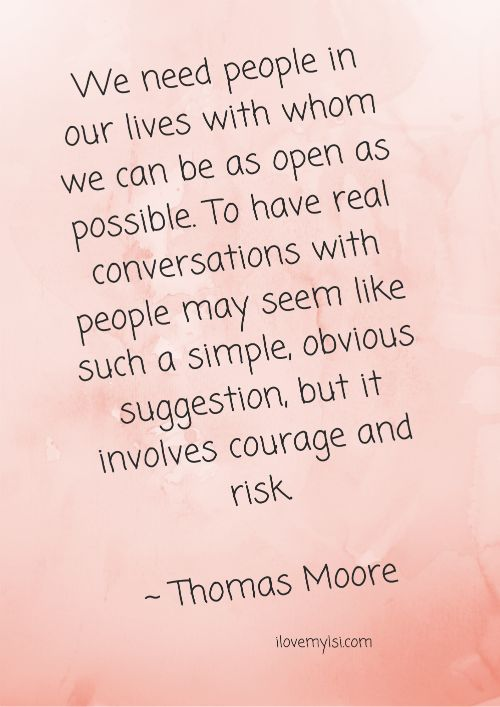 We need people in our lives with whom we can be as open as possible. To have real conversations with people may seem like such a simple, obvious suggestion, but it involves courage and risk. ~ Thomas Moore <3 More amazing quotes on our Facebook page: https://www.facebook.com/LoveSexIntelligence