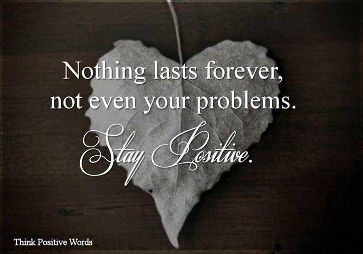 Niets duurt eeuwig, zelfs je problemen niet. Blijf positief