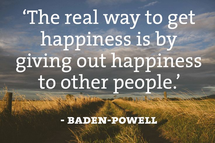 """""""The real way to get happiness is by giving out happiness to other people."""" - Baden-Powell"""