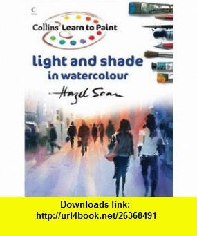 Learn to Paint Light and Shade in Watercolour (Collins Learn to Paint Series) (9780007248940) Hazel Soan , ISBN-10: 0007248946  , ISBN-13: 978-0007248940 ,  , tutorials , pdf , ebook , torrent , downloads , rapidshare , filesonic , hotfile , megaupload , fileserve