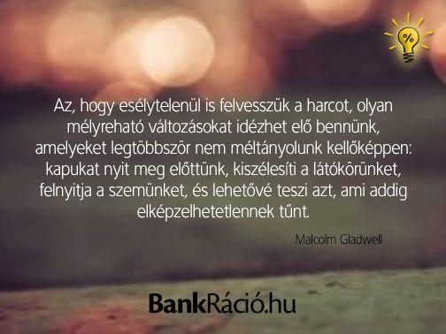 Az, hogy esélytelenül is felvesszük a harcot, olyan mélyreható változásokat idézhet elő bennünk, amelyeket legtöbbször nem méltányolunk kellőképpen: kapukat nyit meg előttünk, kiszélesíti a látókörünket, felnyitja a szemünket, és lehetővé teszi azt, ami addig elképzelhetetlennek tűnt. - Malcolm Gladwell, www.bankracio.hu idézet