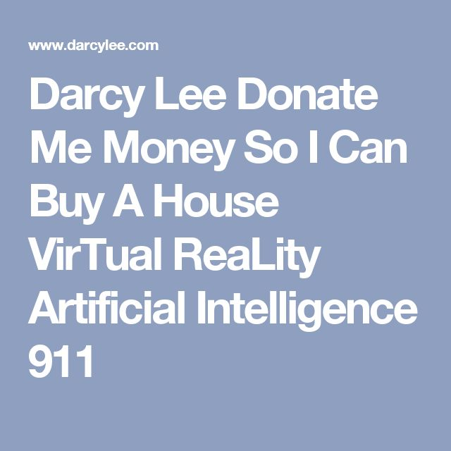Darcy Lee Donate Me Money So I Can Buy A House VirTual ReaLity Artificial Intelligence 911