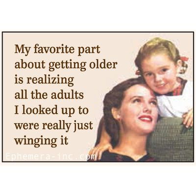 My favorite part about getting older is realizing all the adults I looked up to were really just winging it