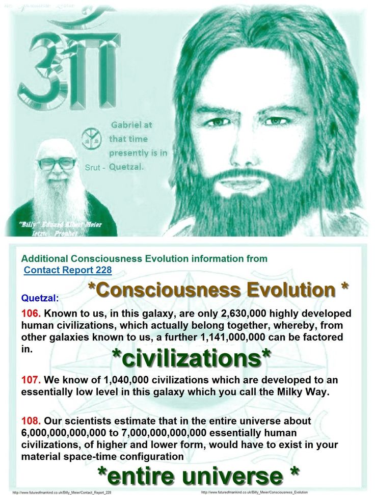Additional Consciousness Evolution information from Contact Report 228  Quetzal: 106. Known to us, in this galaxy, are only 2,630,000 highly developed human civilizations, which actually belong together, whereby, from other galaxies known to us, a further 1,141,000,000 can be factored in.  107. We know of 1,040,000 civilizations which are developed to an essentially low level in this galaxy which you call the Milky Way.  108. Our scientists estimate that in the entire universe about…