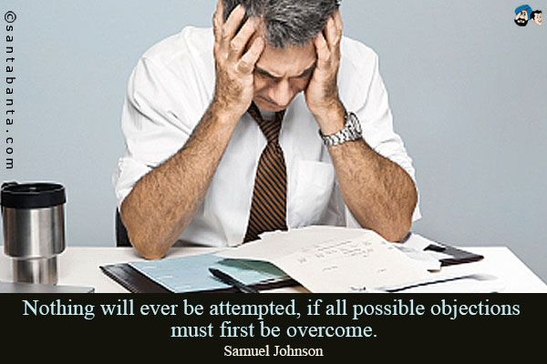 Nothing will ever be attempted, if all possible objections must first be overcome.