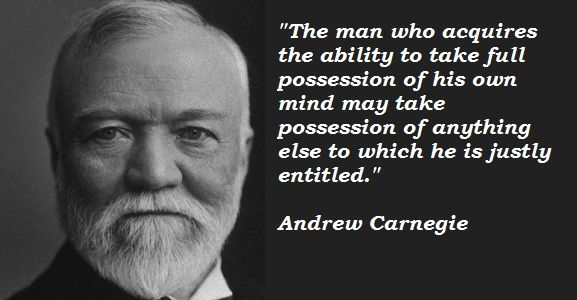 The man who acquires the ability to take full possession of his own mind may take possession of anything else to which he is justly entitled. - Andrew Carnegie