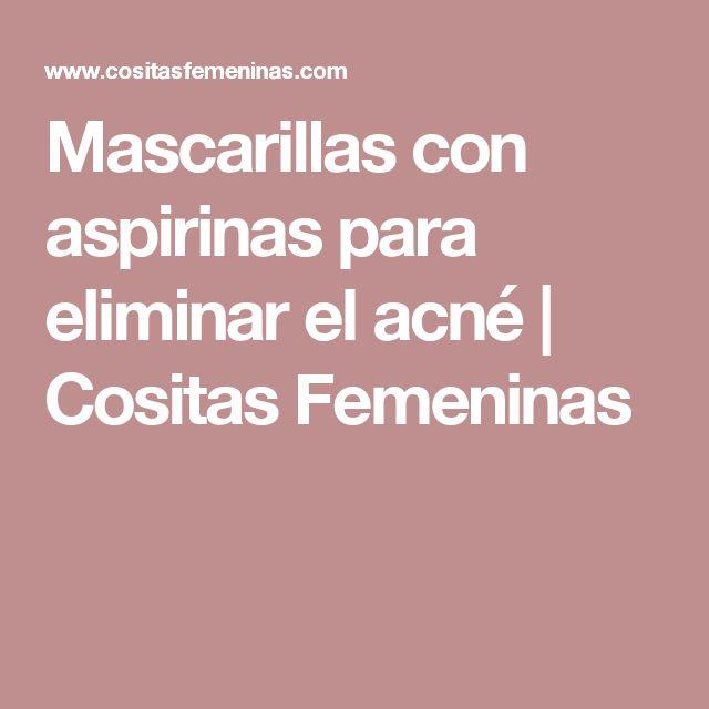 Mascarillas con aspirinas para eliminar el acné | Cositas Femeninas