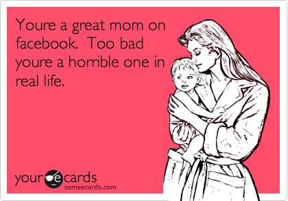 You're a great mom on facebook. Too bad you're a horrible one in real life. (If only I could sent this to a couple of people in real life!!!)