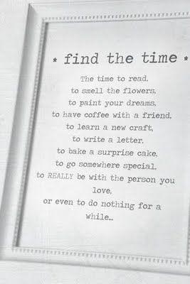 Encuentra tiempo.   tiempo para leer,  para oler las flores,  para pintar tus sueños,  para tomar un café con un amigo,  para aprender algo nuevo,  para escribir una carta,  para hornear una torta sorpresa,  para ir a ningún lugar en especial,  para estar realmente con la persona a la que amas,  e incluso para no hacer nada por un momento.