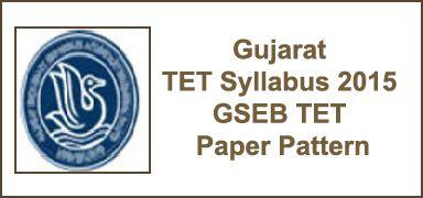 Gujarat TET Syllabus 2015 - 2016 GSEB TET Paper Pattern - ojas.guj.nic.in, Gujarat State Examination Board Teacher Eligibility Test - GSEB TET Syllabus 2015 and examination pattern