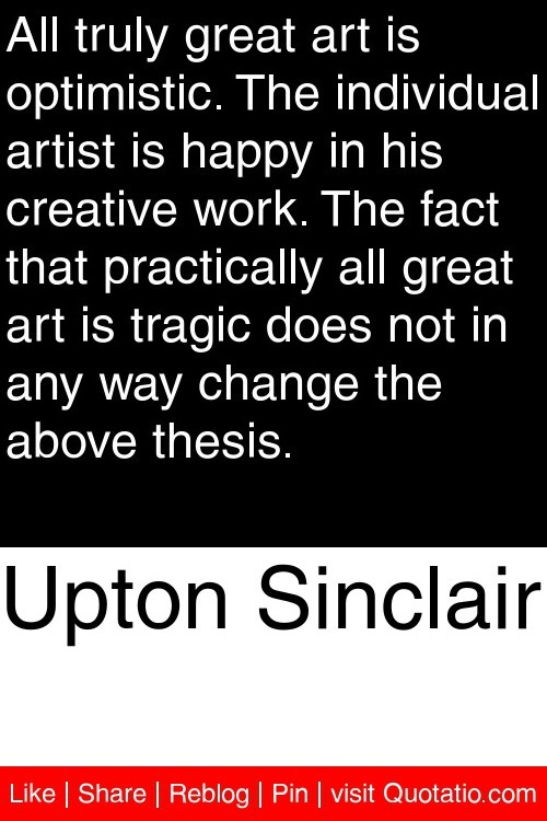 Upton Sinclair - All truly great art is optimistic. The individual artist is happy in his creative work. The fact that practically all great art is tragic does not in any way change the above thesis. #quotations #quotes