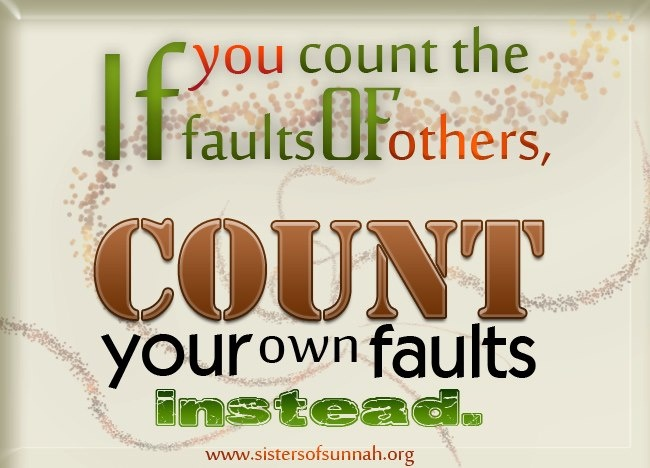 Look in the mirror and count your own faults before counting the ones of your fellow muslim