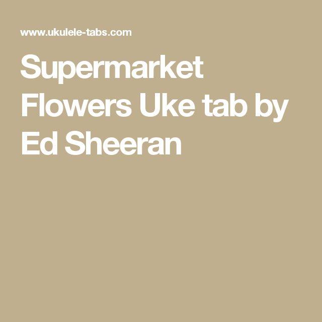 Supermarket Flowers Uke tab by Ed Sheeran : Ukelele! : Pinterest