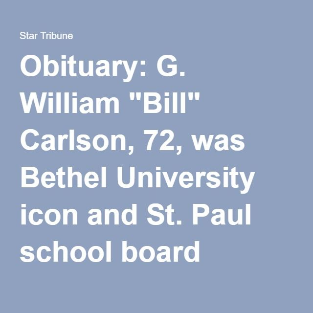 "Obituary: G. William ""Bill"" Carlson, 72, was Bethel University icon and St. Paul school board member - StarTribune.com"