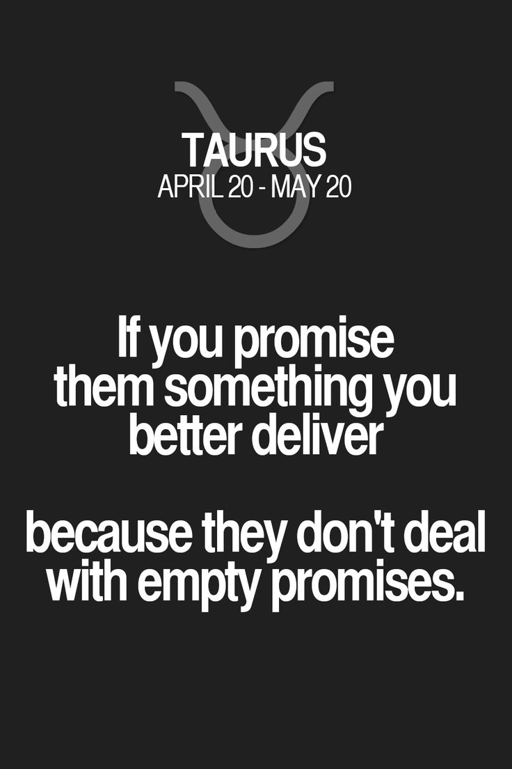 If you promise them something you better deliver because they don't deal with empty promises. Taurus | Taurus Quotes | Taurus Zodiac Signs