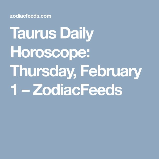 Taurus Daily Horoscope: Thursday, February 1 – ZodiacFeeds