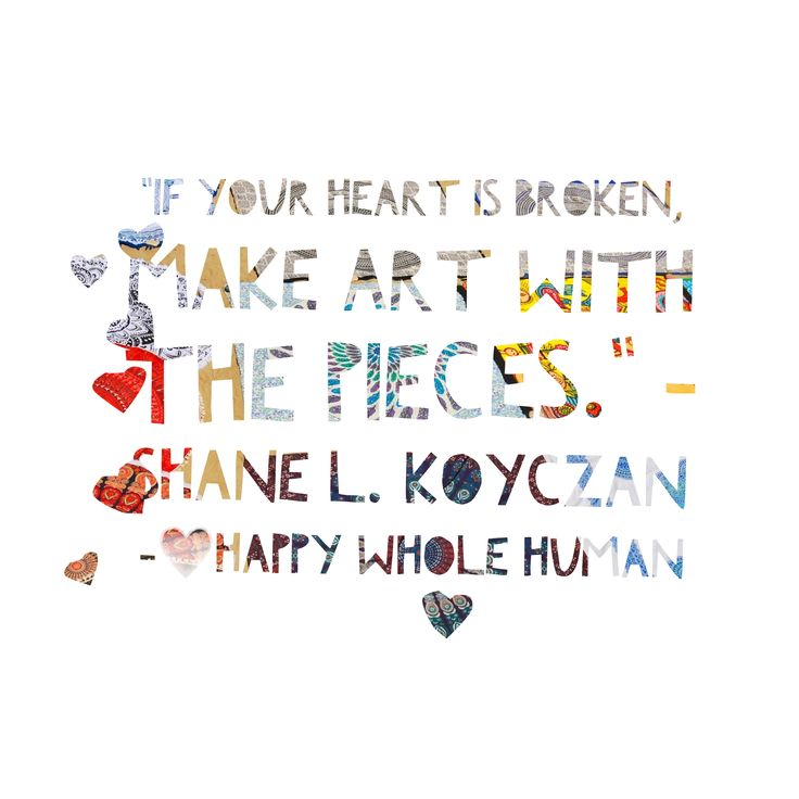 If your heart is broken, make art with the pieces. - Shane L. Koyczan   Click here for Empowering resources…