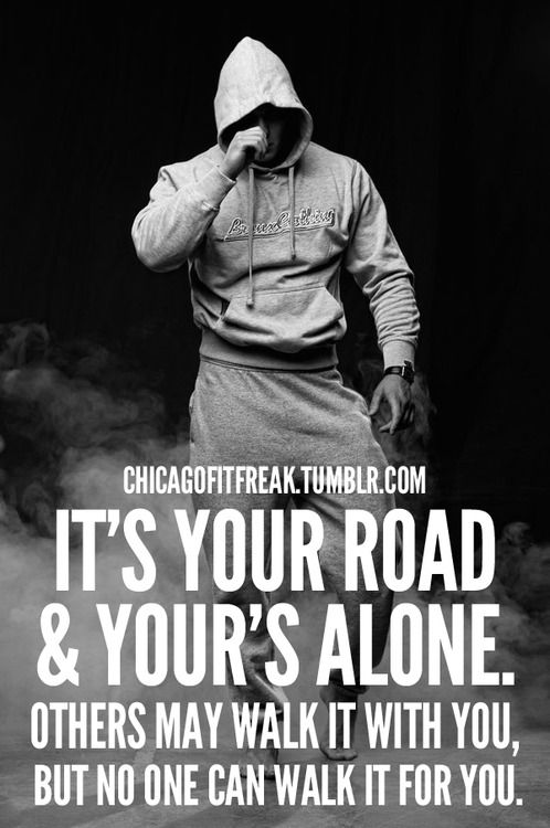 It's your road and your's alone. Others may walk it with you, but no one can walk it for you.