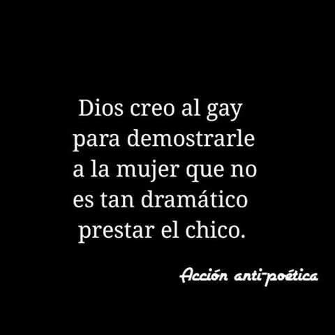 Dios creo al gay para demostrar a la mujer que no es tan dramatico prestar el chico