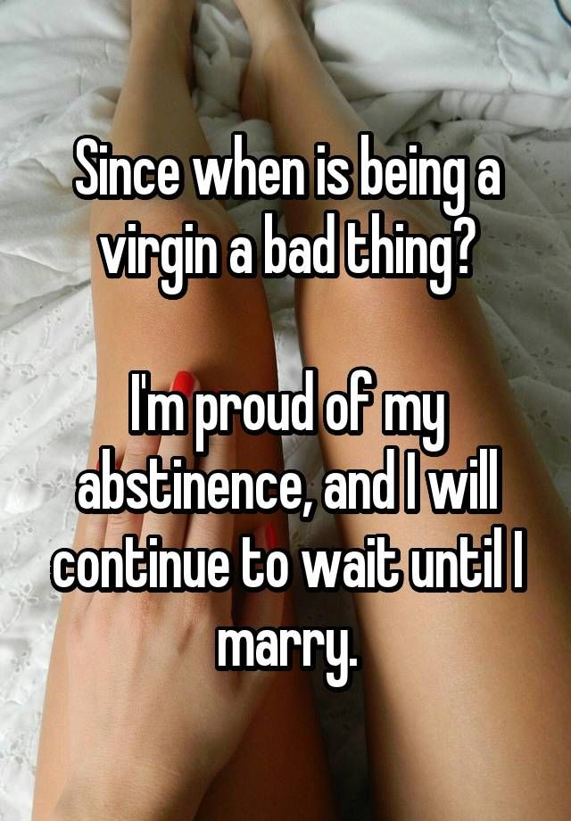 Since when is being a virgin a bad thing?  I'm proud of my abstinence, and I will continue to wait until I marry.