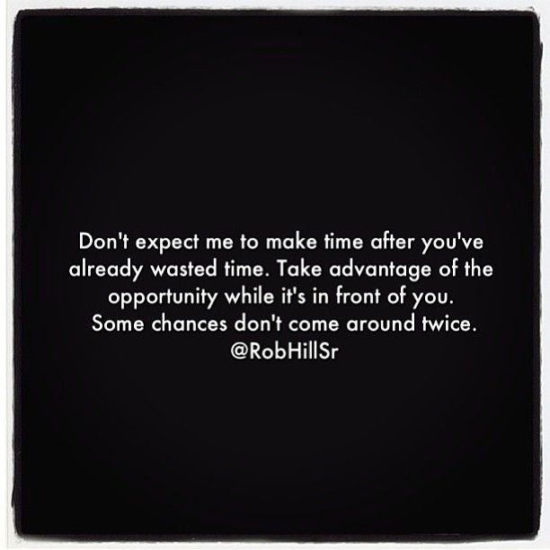 Don't expect me to make time after you've already wasted time....second chances