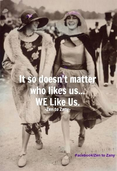 It so doesn't matter who likes us ... WE like us.