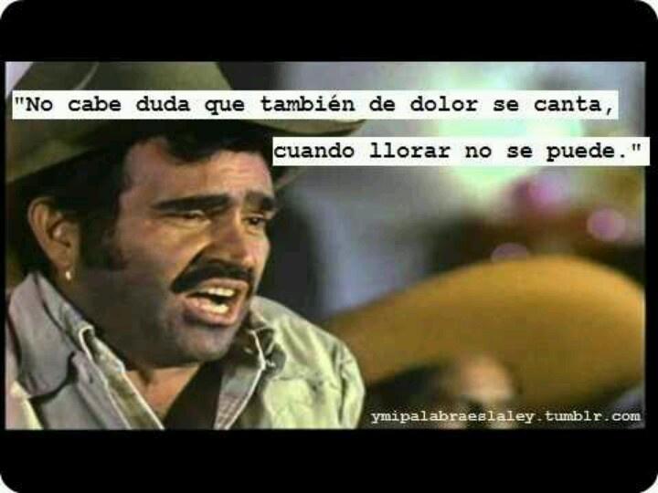 """""""No cabe duda que también de dolor se canta, cuando llorar no se puede.""""  - Vicente Fernández González"""