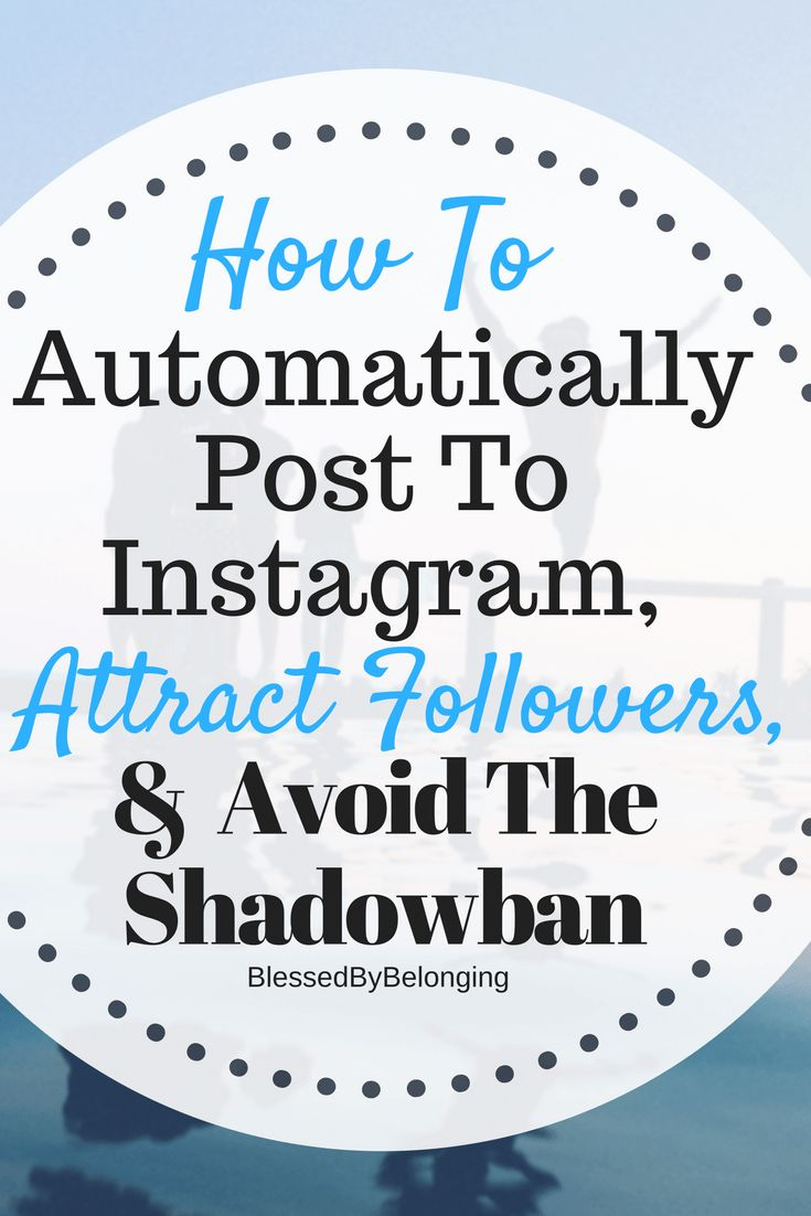 How To Automatically Post To Instagram, Attract Followers, & Avoid The Shadowban -