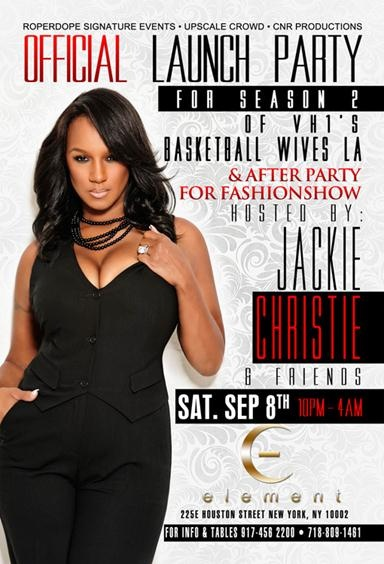 Saturday September. 8 2012    Roperdope Signature Events, CNR Productions, Upscale Crowd    Present    OFFICIAL LAUNCH PARTY    FOR SEASON 2 OF VH1′S BASKETBALL WIVES LA.    HOSTED BY JACKIE CHRISTIE & FRIENDS        ELEMENT ULTRA LOUNGE