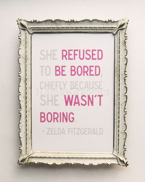 "Zelda Fitzgerald was married to F. Scott Fitzgerald and was a writer herself. I love this quote by her, ""She refused to be bored, chiefly because she wasn't boring."" It reminds me to make my own adventures!    http://www.etsy.com/listing/91342563/she-wasnt-boring-5-x-7-zelda-fitzgerald"