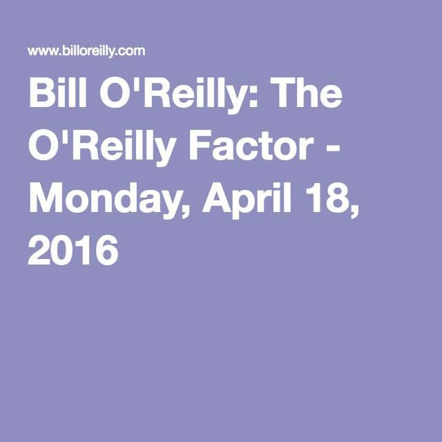 Bill O'Reilly: The O'Reilly Factor - Monday, April 18, 2016---  NOTE: Thanks Bill for talking 100 mph and giving Ted all of 5 minutes on your show. Trump must have worn you out after that Trump smackdown you gave Friday night during the Tip of the Day segment about 'narcissists' :-D