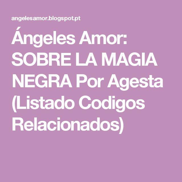 Ángeles Amor: SOBRE LA MAGIA NEGRA Por Agesta (Listado Codigos Relacionados)