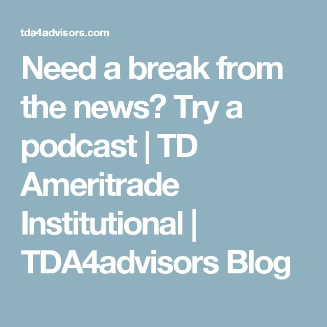 Need a break from the news? Try a podcast | TD Ameritrade Institutional | TDA4advisors Blog