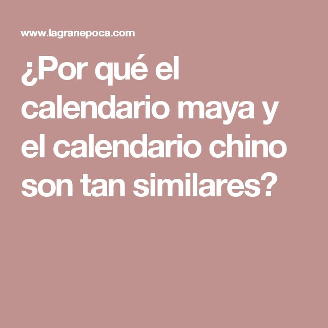 ¿Por qué el calendario maya y el calendario chino son tan similares?