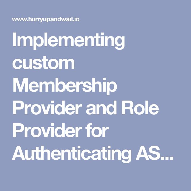 implementing custom membership provider and role provider for authenticating aspnet mvc applications hurry