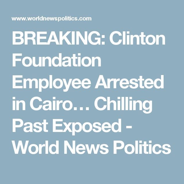 BREAKING: Clinton Foundation Employee Arrested in Cairo… Chilling Past Exposed - World News Politics
