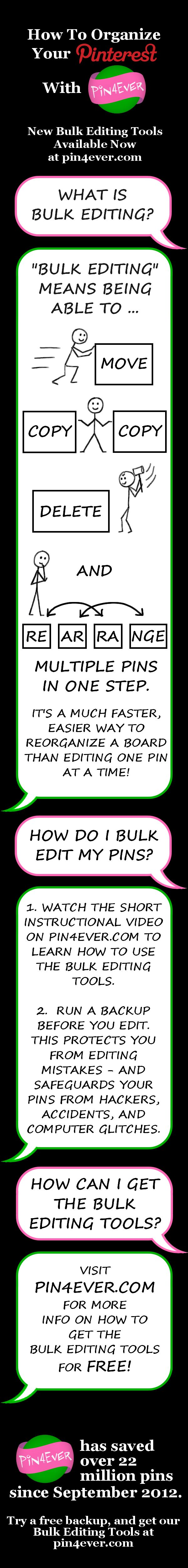 Organize your Pinterest boards the fast and easy way. Pin4Ever has saved, edited and uploaded more than 170 million pins since September 2012. Visit pin4ever.com to try it free for a week!