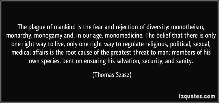 The plague of mankind is the fear and rejection of diversity: monotheism, monarchy, monogamy and, in our age, monomedicine. The belief that there is only one right way to live, only one right way to regulate religious, political, sexual, medical affairs is the root cause of the greatest threat to man: members of his own species, bent on ensuring his salvation, security, and sanity. - Thomas Szasz
