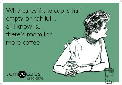 Who cares if the cup is half-empty or half-full. All I know is, there's room 4 more #coffee.