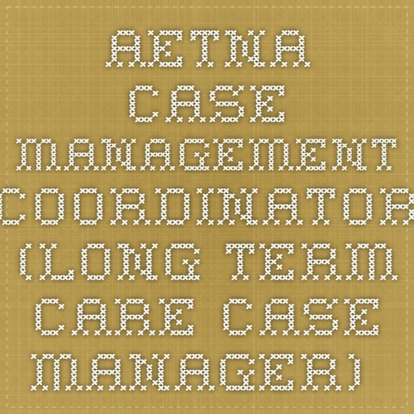 Aetna-Case Management Coordinator (Long Term Care Case Manager) out of the Southwest Phoenix office...If interested, please let me know, and I will personally submit your resume.