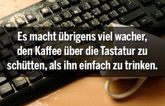 Es macht überigens viel wacher, den Kaffee über die Tastatur zu schütten als ihn einfach zu trinken.