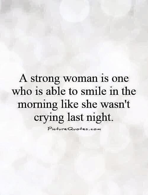 A strong woman is one who is able to smile in the morning like she wasn't crying last night