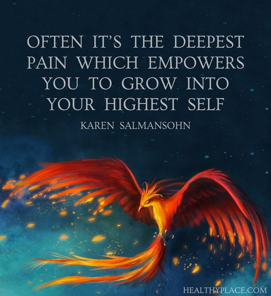 Positive Quote: Often it's the deepest pain which empowers you to grow into your highest self. -Karen Salmansohn. www.HealthyPlace.com