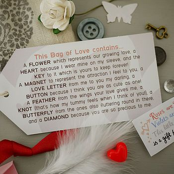 2of2) Little Bag Of Love:This Bag of Love contains.FLOWER which represents our growing love,HEART because I wear mine on my sleeve,& the KEY to it which is yours to keep forever! MAGNET to represent the attraction I feel to you,LOVE LETTER from me to you my darling,BUTTON because I think you are as cute as one!FEATHER from the wings your love gives me,KNOT (that's how my tummy feels when I think of you!),BUTTERFLY from the ones fluttering around in there,DIAMOND because you are so precious…