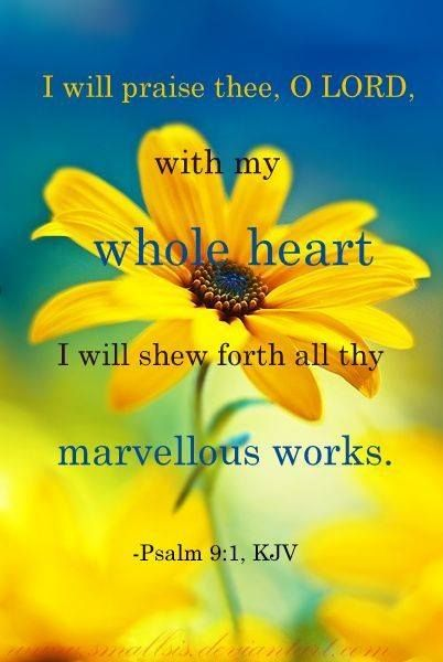 Psalm 9:1.  I will praise Thee, O Lord, with my whole heart!