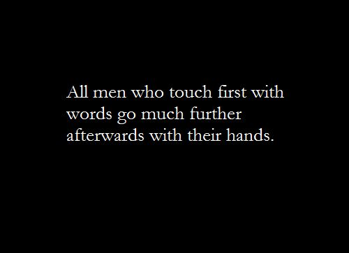 All men who touch first with words go much further afterwards with their hands. <3